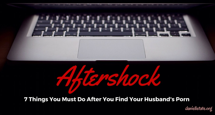 After Shock: 7 Things You Must Do After You Discover He's Been Using Porn